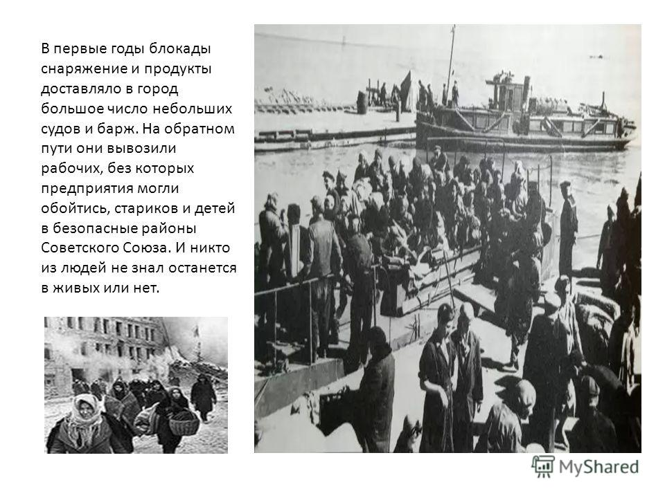 В первые годы блокады снаряжение и продукты доставляло в город большое число небольших судов и барж. На обратном пути они вывозили рабочих, без которых предприятия могли обойтись, стариков и детей в безопасные районы Советского Союза. И никто из люде