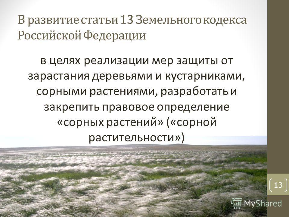 В развитие статьи 13 Земельного кодекса Российской Федерации в целях реализации мер защиты от зарастания деревьями и кустарниками, сорными растениями, разработать и закрепить правовое определение «сорных растений» («сорной растительности») 13