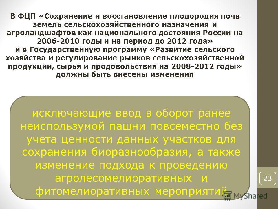23 В ФЦП «Сохранение и восстановление плодородия почв земель сельскохозяйственного назначения и агроландшафтов как национального достояния России на 2006-2010 годы и на период до 2012 года» и в Государственную программу «Развитие сельского хозяйства