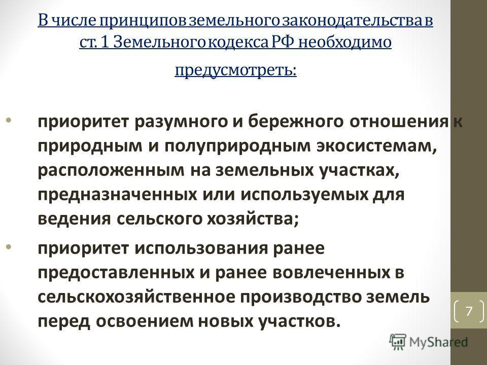 В числе принципов земельного законодательства в ст. 1 Земельного кодекса РФ необходимо предусмотреть: приоритет разумного и бережного отношения к природным и полуприродным экосистемам, расположенным на земельных участках, предназначенных или использу