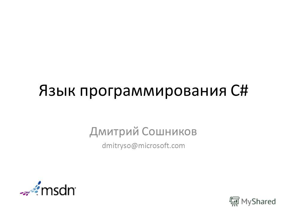 Язык программирования C# Дмитрий Сошников dmitryso@microsoft.com