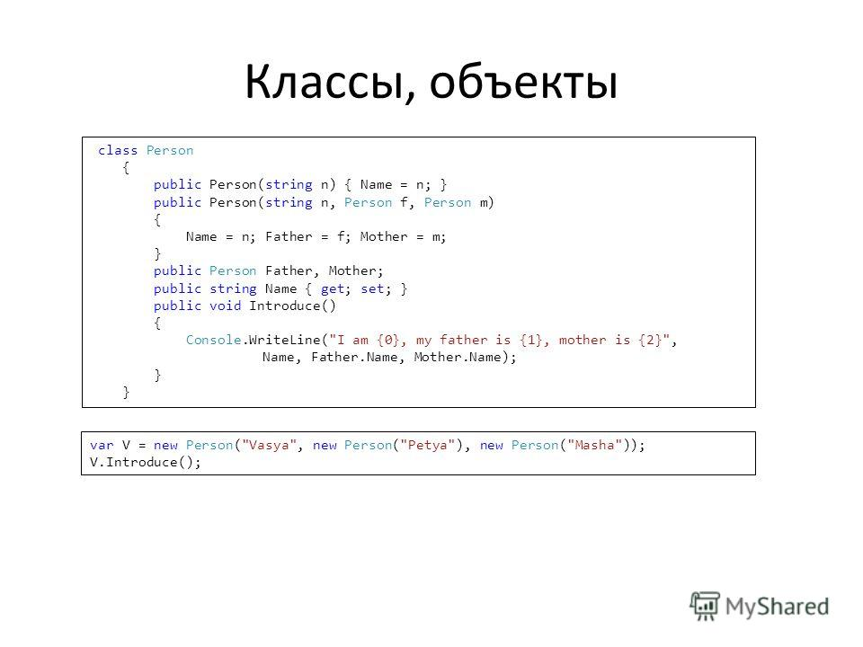 Классы, объекты class Person { public Person(string n) { Name = n; } public Person(string n, Person f, Person m) { Name = n; Father = f; Mother = m; } public Person Father, Mother; public string Name { get; set; } public void Introduce() { Console.Wr