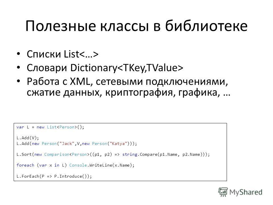 Полезные классы в библиотеке Списки List Словари Dictionary Работа с XML, сетевыми подключениями, сжатие данных, криптография, графика, … var L = new List (); L.Add(V); L.Add(new Person(