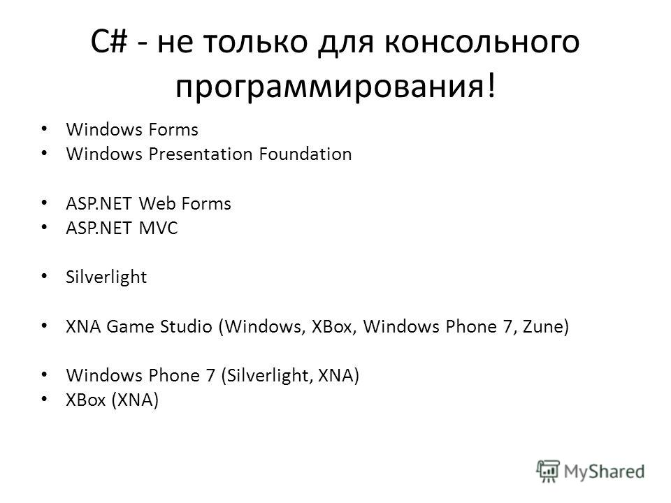 C# - не только для консольного программирования! Windows Forms Windows Presentation Foundation ASP.NET Web Forms ASP.NET MVC Silverlight XNA Game Studio (Windows, XBox, Windows Phone 7, Zune) Windows Phone 7 (Silverlight, XNA) XBox (XNA)