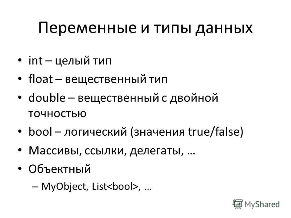 Переменные и типы данных int – целый тип float – вещественный тип double – вещественный с двойной точностью bool – логический (значения true/false) Массивы, ссылки, делегаты, … Объектный – MyObject, List, …