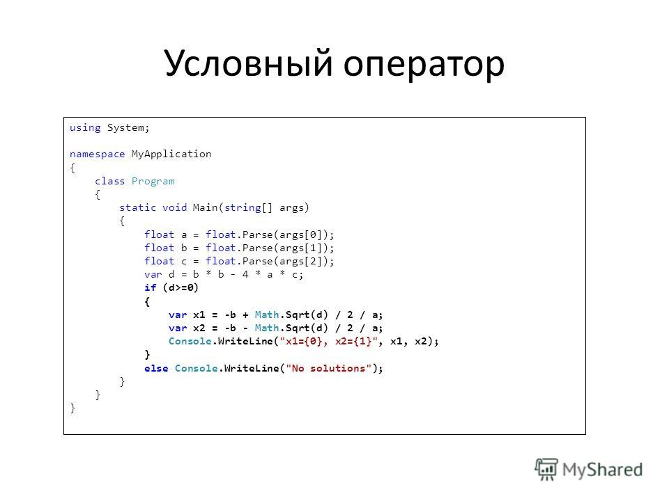 Условный оператор using System; namespace MyApplication { class Program { static void Main(string[] args) { float a = float.Parse(args[0]); float b = float.Parse(args[1]); float c = float.Parse(args[2]); var d = b * b - 4 * a * c; if (d>=0) { var x1