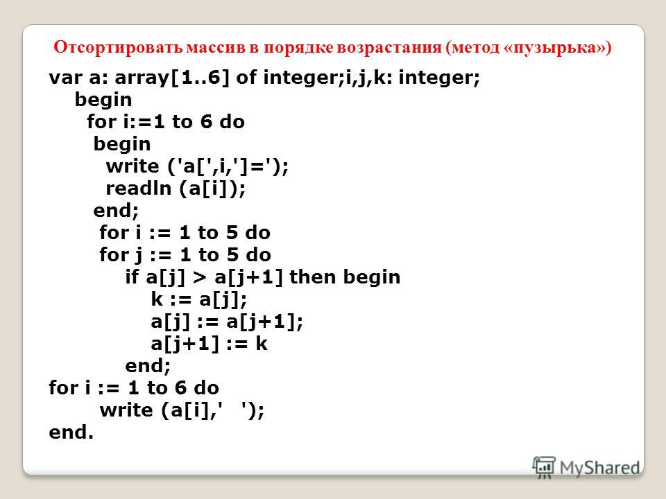 var a: array[1..6] of integer;i,j,k: integer; begin for i:=1 to 6 do begin write ('a[',i,']='); readln (a[i]); end; for i := 1 to 5 do for j := 1 to 5 do if a[j] > a[j+1] then begin k := a[j]; a[j] := a[j+1]; a[j+1] := k end; for i := 1 to 6 do write