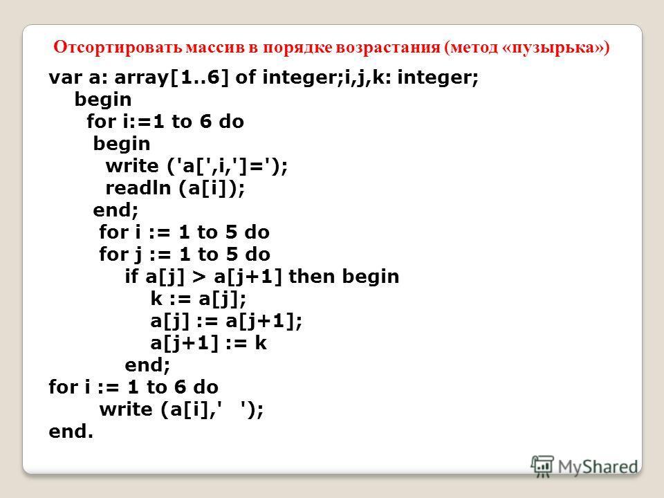 var a: array[1..6] of integer;i,j,k: integer; begin for i:=1 to 6 do begin write ('a[',i,']='); readln (a[i]); end; for i := 1 to 5 do for j := 1 to 5 do if a[j] > a[j+1] then begin k := a[j]; a[j] := a[j+1]; a[j+1] := k end; for i := 1 to 6 do write