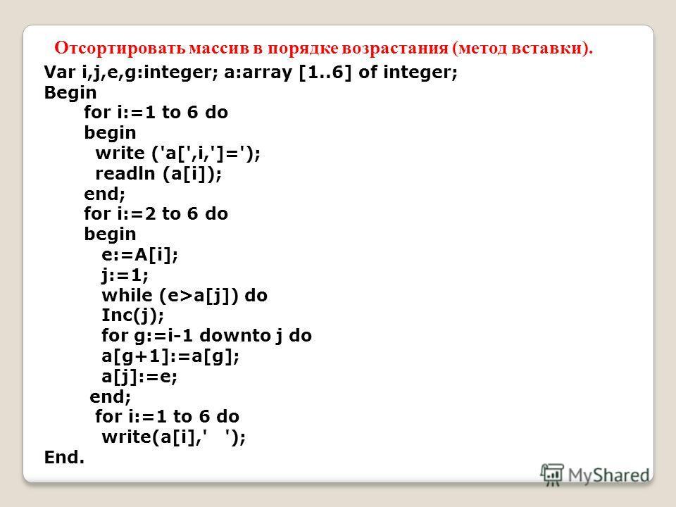Var i,j,e,g:integer; a:array [1..6] of integer; Begin for i:=1 to 6 do begin write ('a[',i,']='); readln (a[i]); end; for i:=2 to 6 do begin e:=A[i]; j:=1; while (e>a[j]) do Inc(j); for g:=i-1 downto j do a[g+1]:=a[g]; a[j]:=e; end; for i:=1 to 6 do