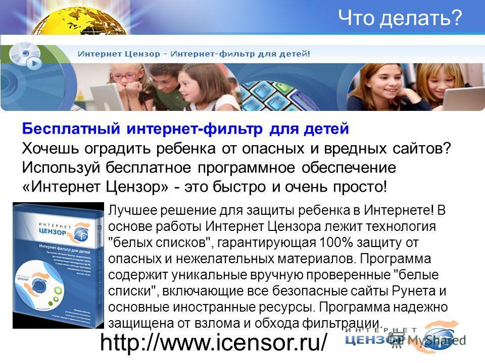Что делать? Бесплатный интернет-фильтр для детей Хочешь оградить ребенка от опасных и вредных сайтов? Используй бесплатное программное обеспечение «Интернет Цензор» - это быстро и очень просто! http://www.icensor.ru/ Лучшее решение для защиты ребенка