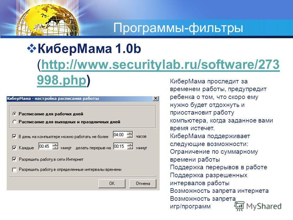 Программы-фильтры КиберМама 1.0b (http://www.securitylab.ru/software/273 998.php)http://www.securitylab.ru/software/273 998.php КиберМама проследит за временем работы, предупредит ребенка о том, что скоро ему нужно будет отдохнуть и приостановит рабо