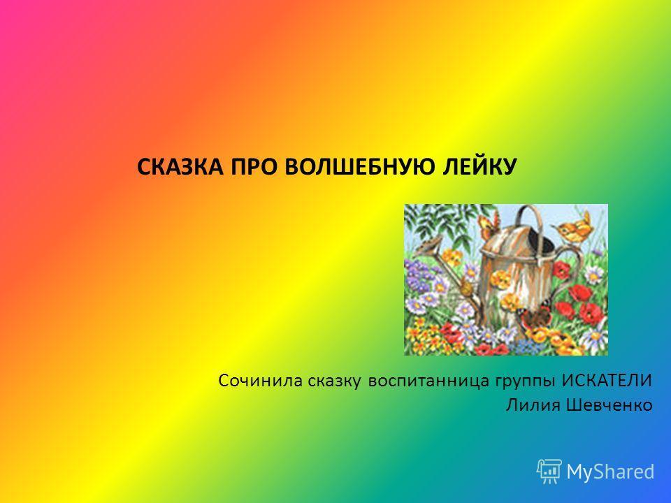 СКАЗКА ПРО ВОЛШЕБНУЮ ЛЕЙКУ Сочинила сказку воспитанница группы ИСКАТЕЛИ Лилия Шевченко