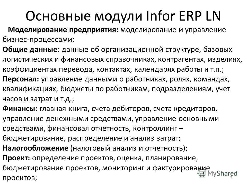 6 Основные модули Infor ERP LN Моделирование предприятия: моделирование и управление бизнес-процессами; Общие данные: данные об организационной структуре, базовых логистических и финансовых справочниках, контрагентах, изделиях, коэффициентах перевода