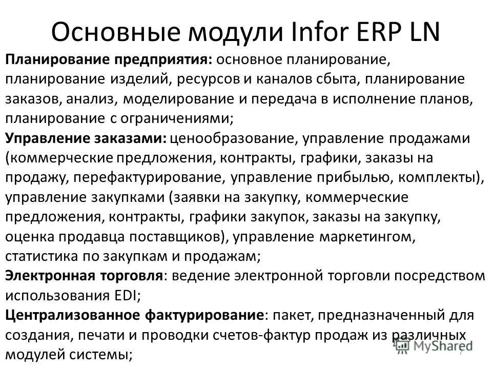7 Основные модули Infor ERP LN Планирование предприятия: основное планирование, планирование изделий, ресурсов и каналов сбыта, планирование заказов, анализ, моделирование и передача в исполнение планов, планирование с ограничениями; Управление заказ