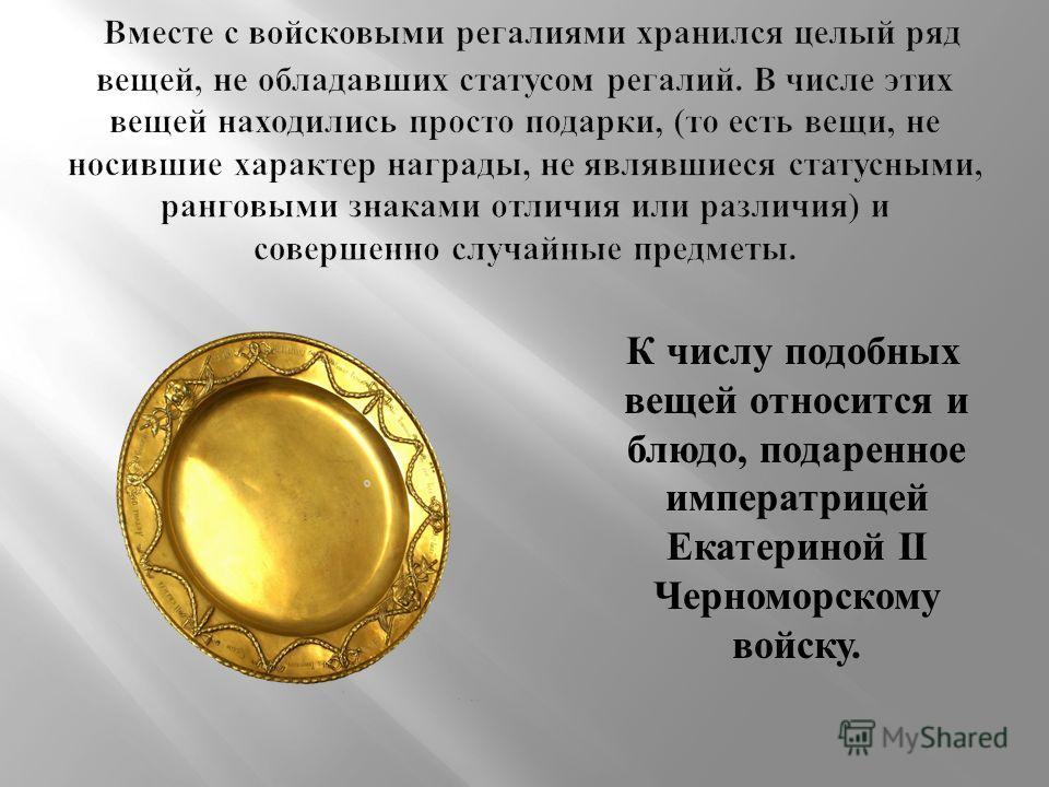 К числу подобных вещей относится и блюдо, подаренное императрицей Екатериной II Черноморскому войску.