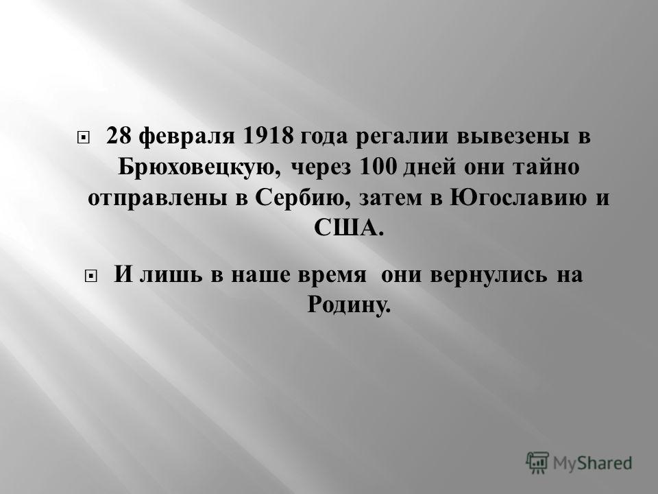 28 февраля 1918 года регалии вывезены в Брюховецкую, через 100 дней они тайно отправлены в Сербию, затем в Югославию и США. И лишь в наше время они вернулись на Родину.