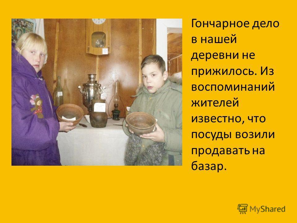 Гончарное дело в нашей деревни не прижилось. Из воспоминаний жителей известно, что посуды возили продавать на базар.