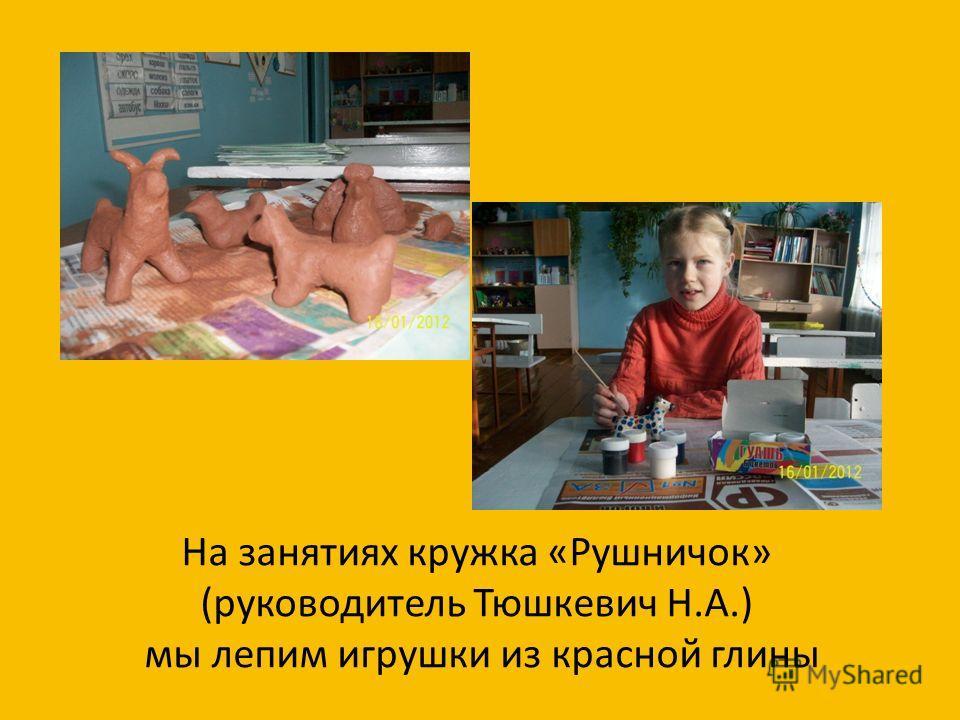 На занятиях кружка «Рушничок» (руководитель Тюшкевич Н.А.) мы лепим игрушки из красной глины