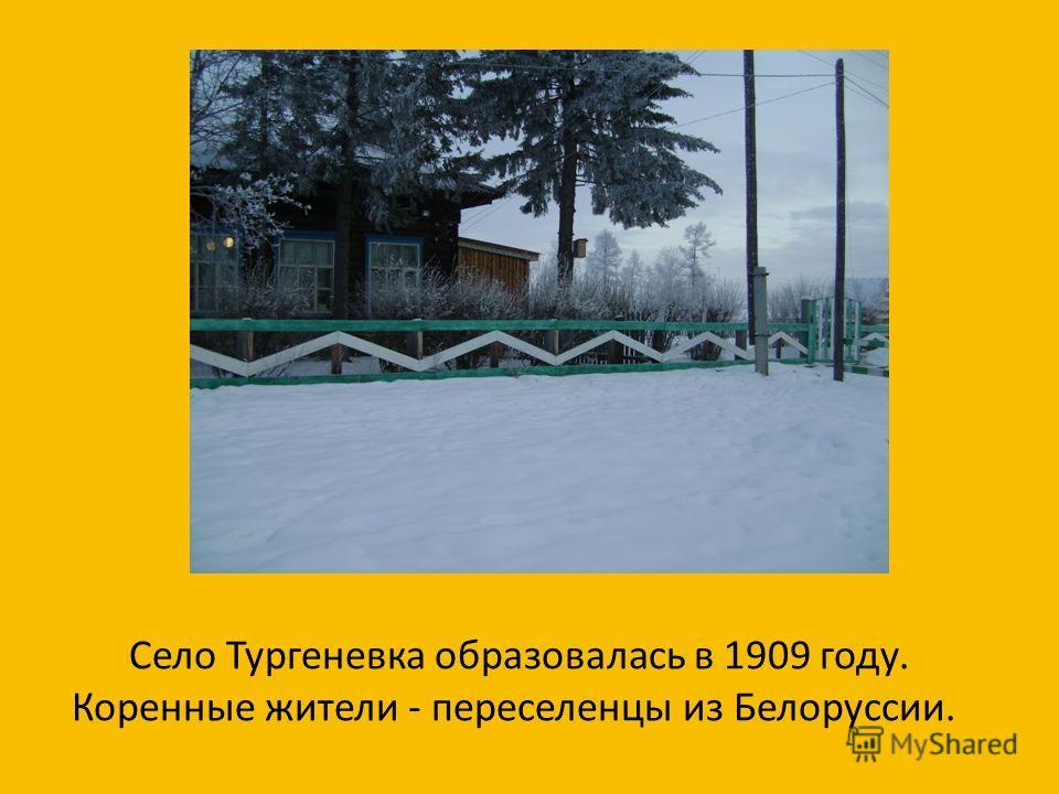 Село Тургеневка образовалась в 1909 году. Коренные жители - переселенцы из Белоруссии.