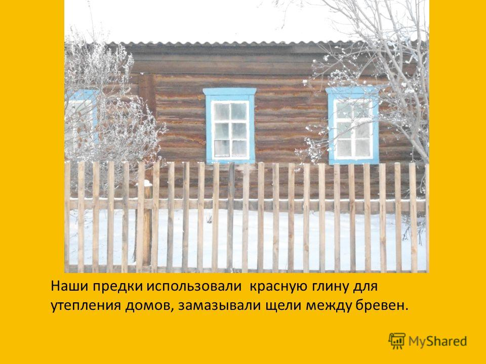 Наши предки использовали красную глину для утепления домов, замазывали щели между бревен.