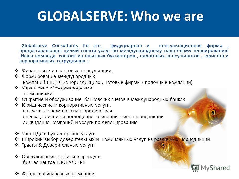 GLOBALSERVE: Who we are Финансовые и налоговые консультации. Формирование международных компаний (IBC) в 25-юрисдикциях. Готовые фирмы ( полочные компании) Управление Международными компаниями Открытие и обслуживание банковских счетов в международных