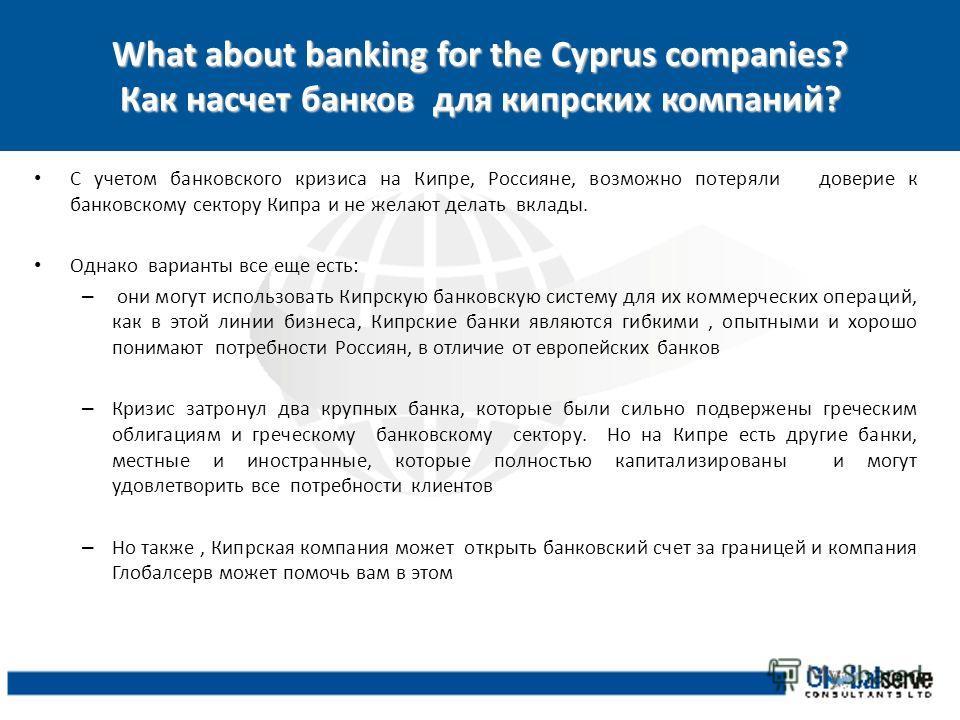 What about banking for the Cyprus companies? Как насчет банков для кипрских компаний? С учетом банковского кризиса на Кипре, Россияне, возможно потеряли доверие к банковскому сектору Кипра и не желают делать вклады. Однако варианты все еще есть: – он