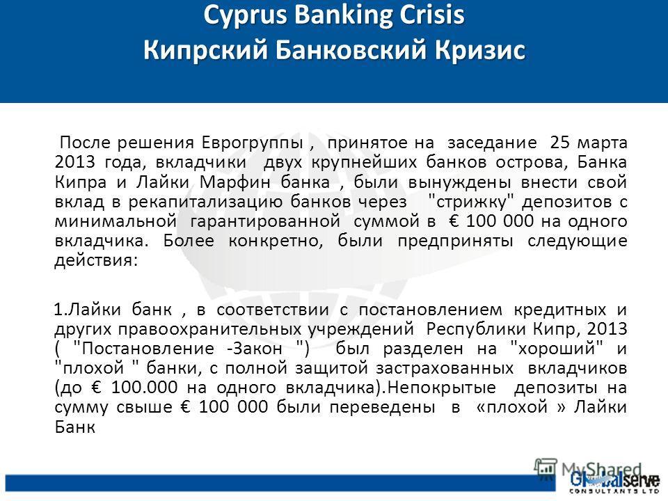 Cyprus Banking Crisis Кипрский Банковский Кризис После решения Еврогруппы, принятое на заседание 25 марта 2013 года, вкладчики двух крупнейших банков острова, Банка Кипра и Лайки Марфин банка, были вынуждены внести свой вклад в рекапитализацию банков