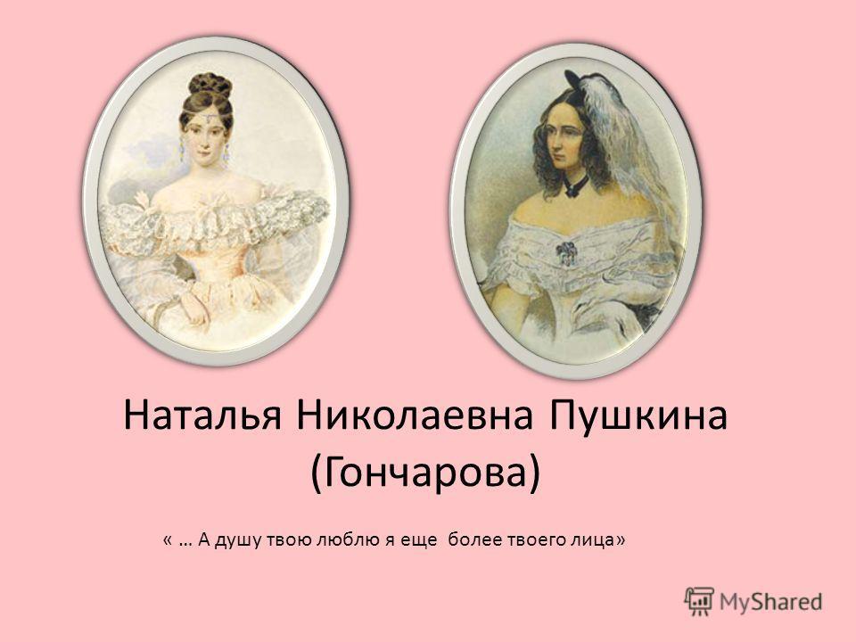 Наталья Николаевна Пушкина (Гончарова) « … А душу твою люблю я еще более твоего лица»