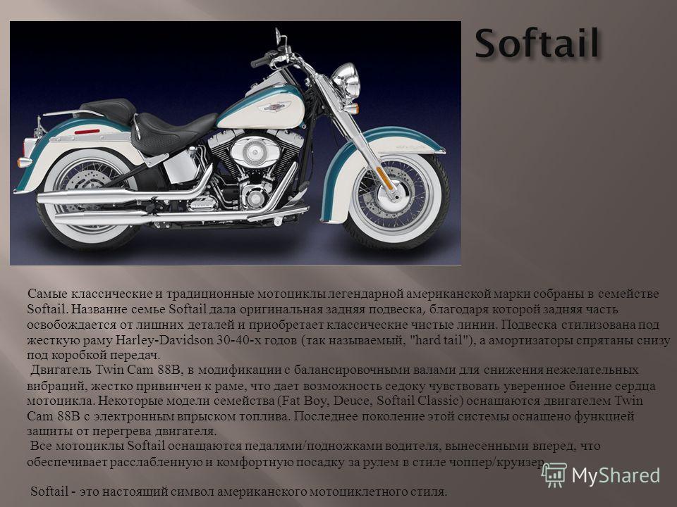 Самые классические и традиционные мотоциклы легендарной американской марки собраны в семействе Softail. Название семье Softail дала оригинальная задняя подвеска, благодаря которой задняя часть освобождается от лишних деталей и приобретает классически