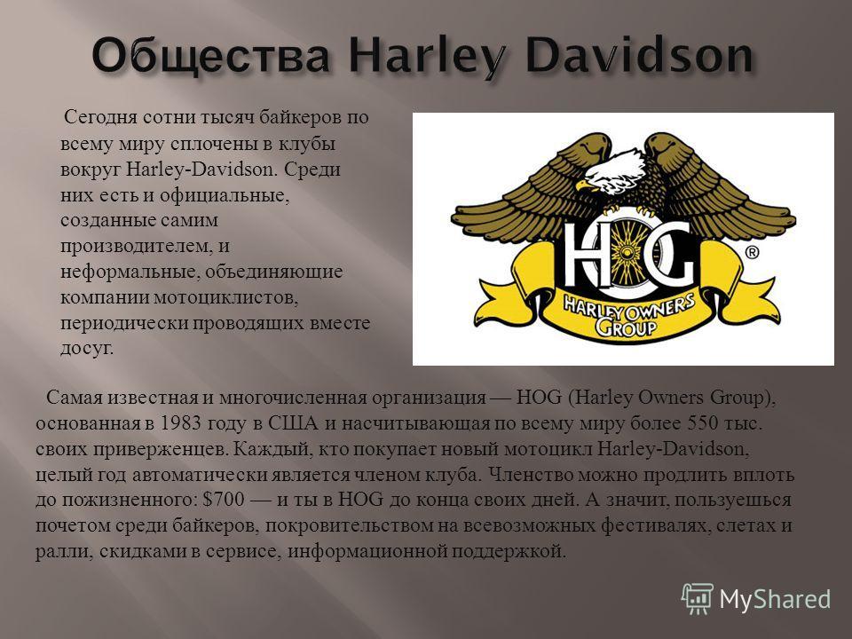 Сегодня сотни тысяч байкеров по всему миру сплочены в клубы вокруг Harley-Davidson. Среди них есть и официальные, созданные самим производителем, и неформальные, объединяющие компании мотоциклистов, периодически проводящих вместе досуг. Самая известн