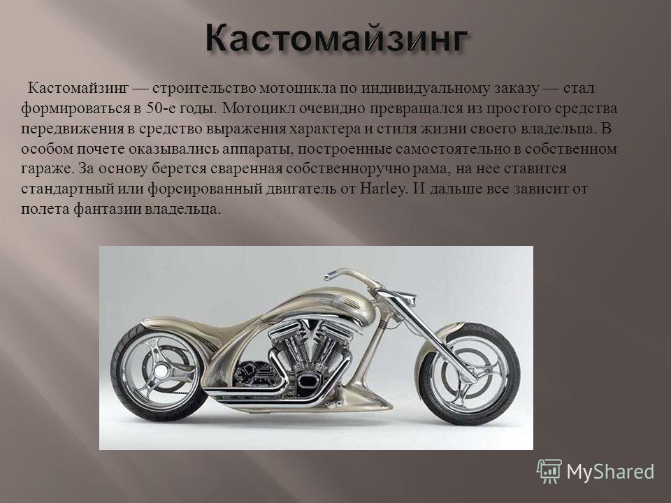 Кастомайзинг строительство мотоцикла по индивидуальному заказу стал формироваться в 50- е годы. Мотоцикл очевидно превращался из простого средства передвижения в средство выражения характера и стиля жизни своего владельца. В особом почете оказывались