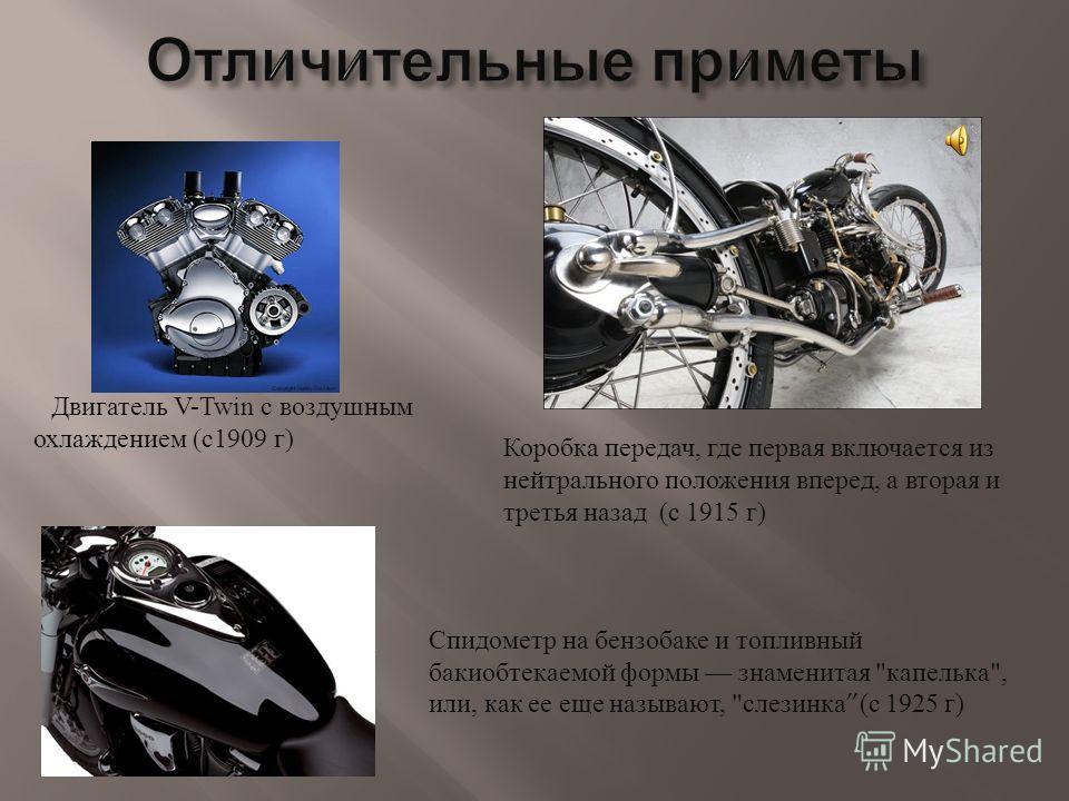 Двигатель V-Twin с воздушным охлаждением ( с 1909 г ) Коробка передач, где первая включается из нейтрального положения вперед, а вторая и третья назад ( с 1915 г ) Спидометр на бензобаке и топливный бакиобтекаемой формы знаменитая