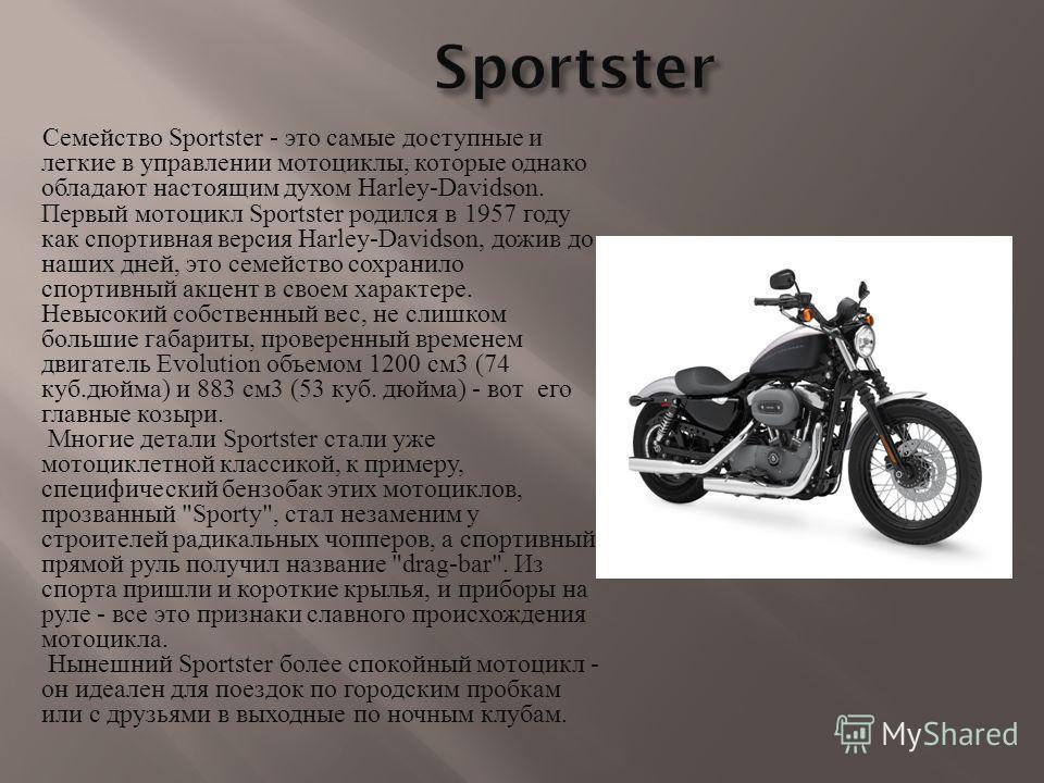 Семейство Sportster - это самые доступные и легкие в управлении мотоциклы, которые однако обладают настоящим духом Harley-Davidson. Первый мотоцикл Sportster родился в 1957 году как спортивная версия Harley-Davidson, дожив до наших дней, это семейств