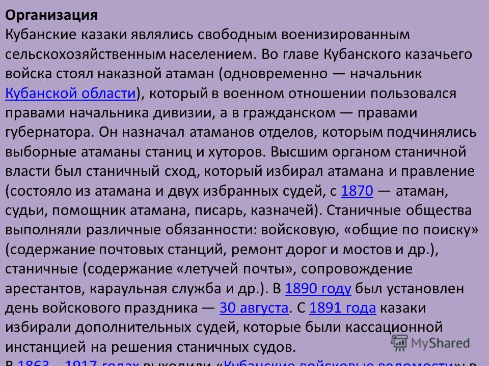 Организация Кубанские казаки являлись свободным военизированным сельскохозяйственным населением. Во главе Кубанского казачьего войска стоял наказной атаман (одновременно начальник Кубанской области), который в военном отношении пользовался правами на