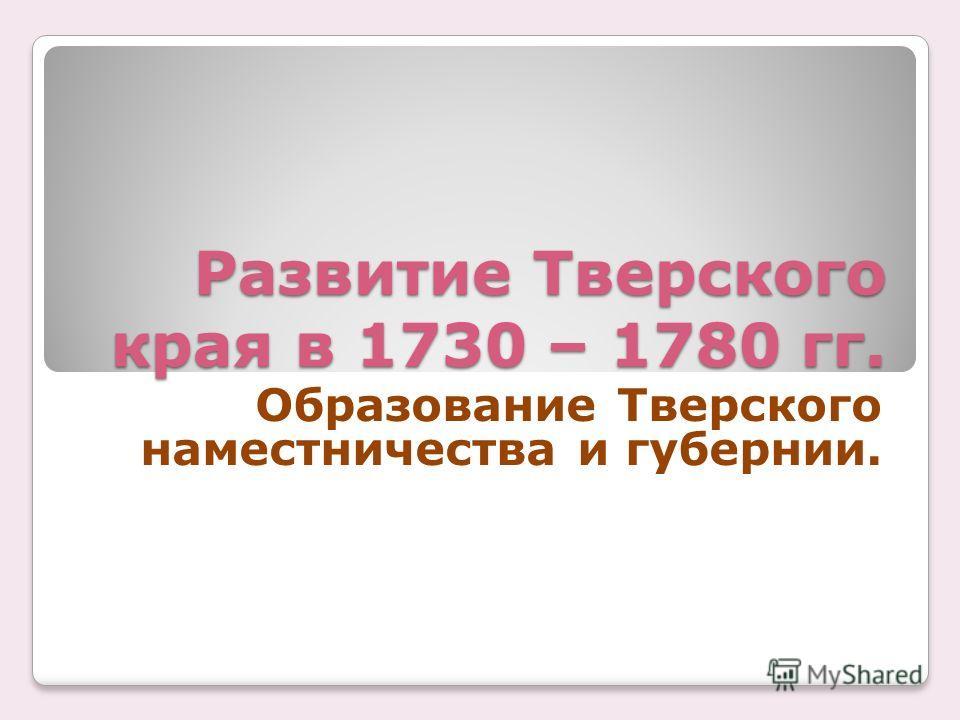 Развитие Тверского края в 1730 – 1780 гг. Образование Тверского наместничества и губернии.