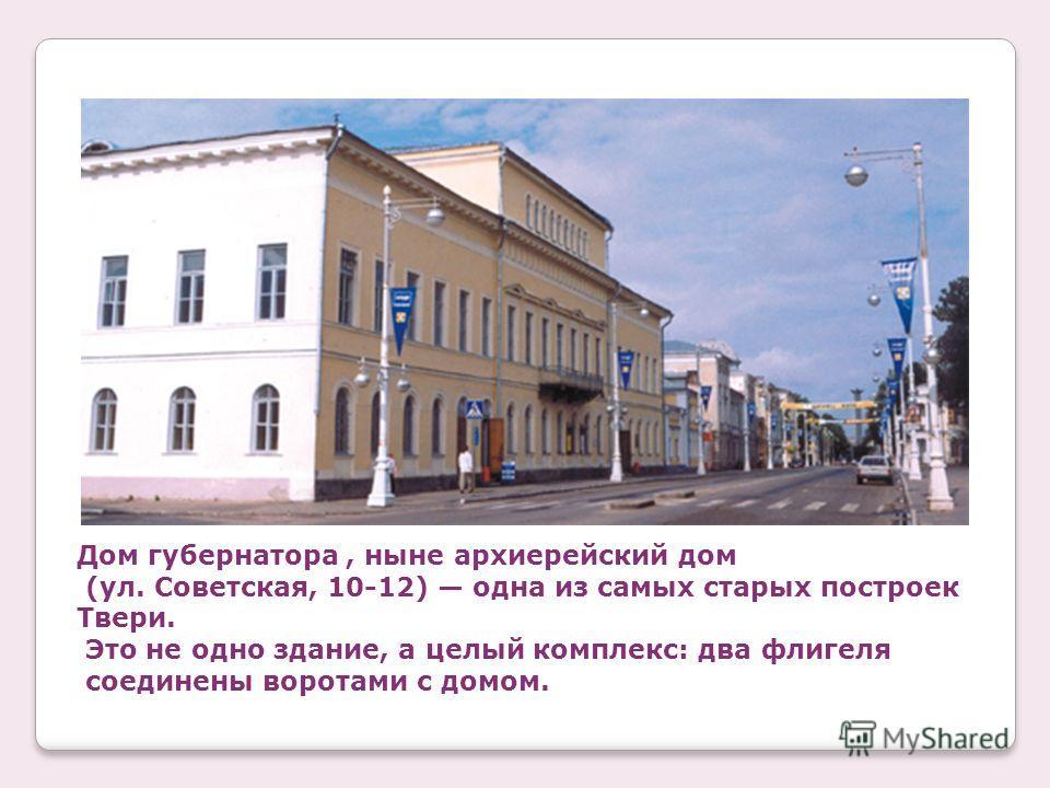 Дом губернатора, ныне архиерейский дом (ул. Советская, 10-12) одна из самых старых построек Твери. Это не одно здание, а целый комплекс: два флигеля соединены воротами с домом.