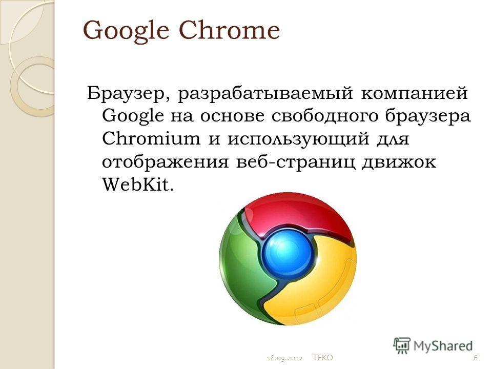 Google Chrome Браузер, разрабатываемый компанией Google на основе свободного браузера Chromium и использующий для отображения веб-страниц движок WebKit. 18.09.2012TEKO6