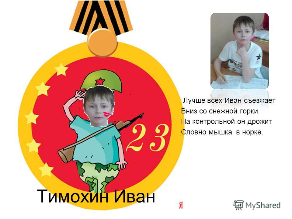 Тимохин Иван Лучше всех Иван съезжает Вниз со снежной горки. На контрольной он дрожит Словно мышка в норке.