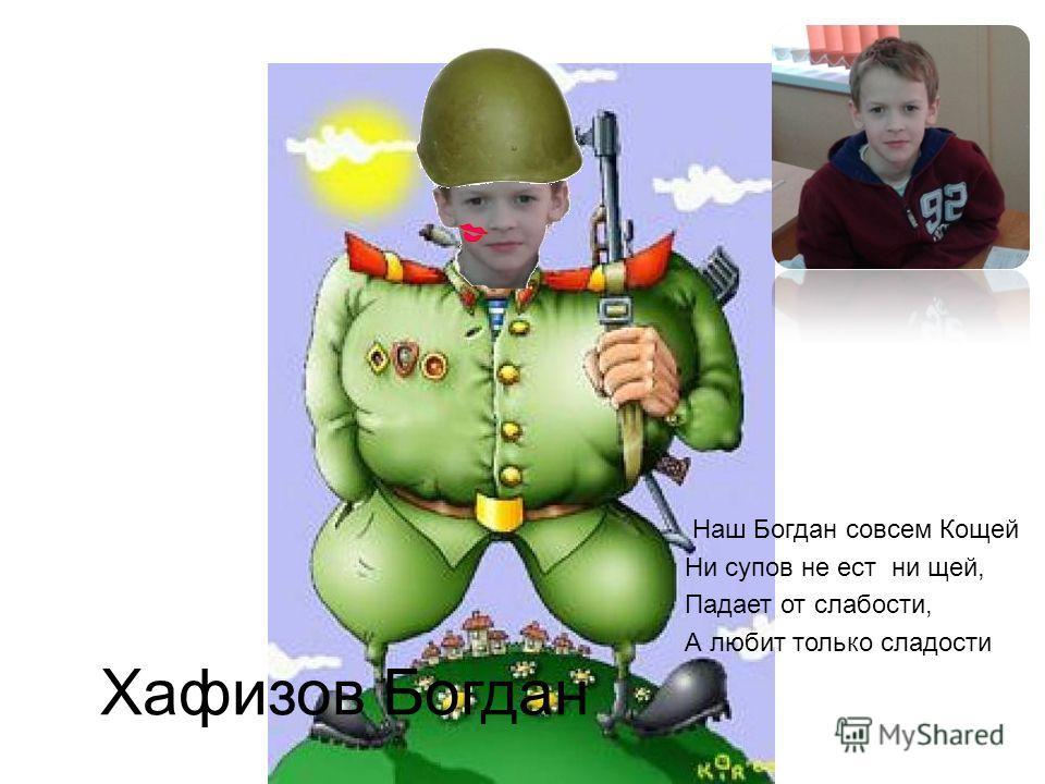 Хафизов Богдан Наш Богдан совсем Кощей Ни супов не ест ни щей, Падает от слабости, А любит только сладости