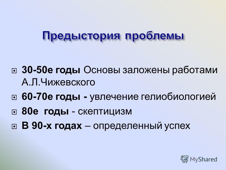 30-50 е годы Основы заложены работами А. Л. Чижевского 60-70 е годы - увлечение гелиобиологией 80 е годы - скептицизм В 90- х годах – определенный успех