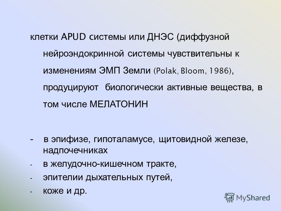 клетки APUD c истемы или ДНЭС ( диффузной нейроэндокринной системы чувствительны к изменениям ЭМП Земли (Polak, Bloom, 1986), продуцируют биологически активные вещества, в том числе МЕЛАТОНИН - в эпифизе, гипоталамусе, щитовидной железе, надпочечника