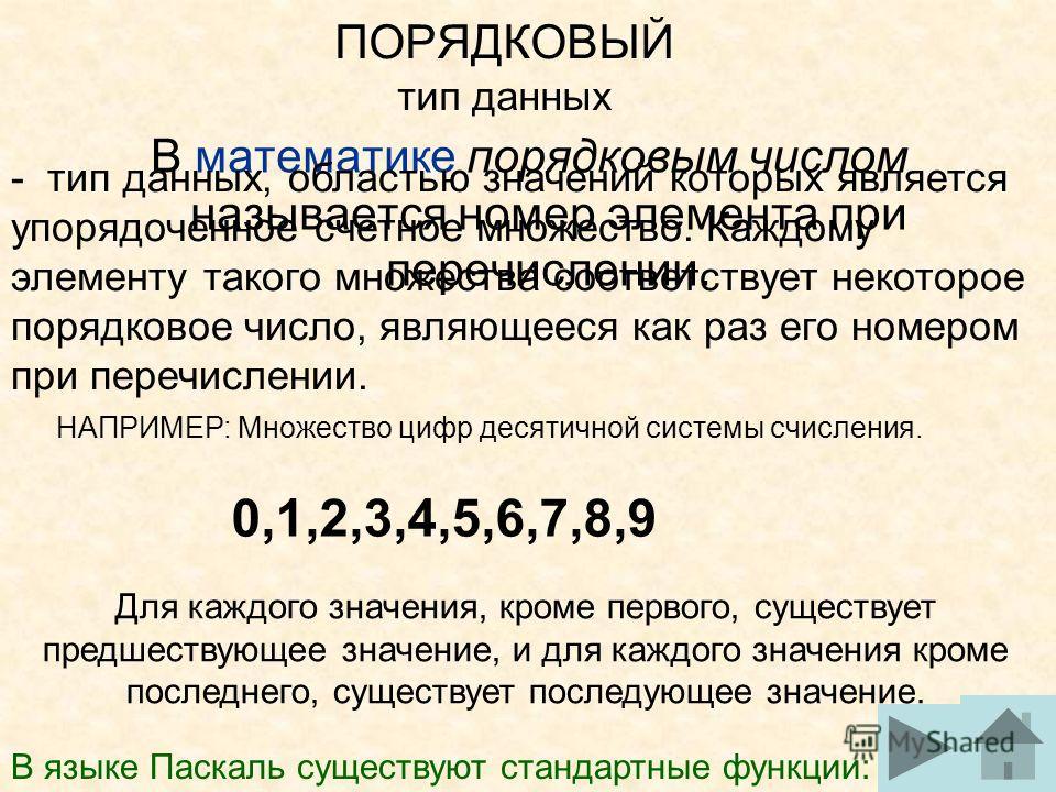 ПОРЯДКОВЫЙ тип данных В математике порядковым числом называется номер элемента при перечислении. - тип данных, областью значений которых является упорядоченное счетное множество. Каждому элементу такого множества соответствует некоторое порядковое чи