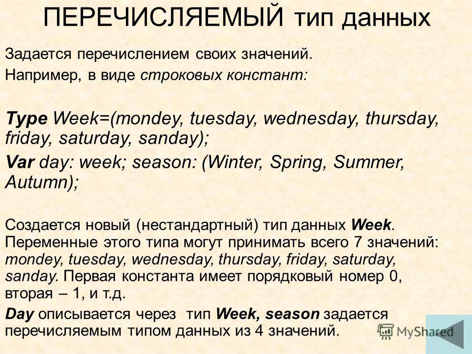 ПЕРЕЧИСЛЯЕМЫЙ тип данных Задается перечислением своих значений. Например, в виде строковых констант: Type Week=(mondey, tuesday, wednesday, thursday, friday, saturday, sanday); Var day: week; season: (Winter, Spring, Summer, Autumn); Cоздается новый