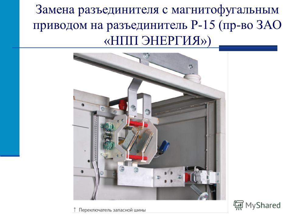Замена разъединителя с магнитофугальным приводом на разъединитель Р-15 (пр-во ЗАО «НПП ЭНЕРГИЯ»)
