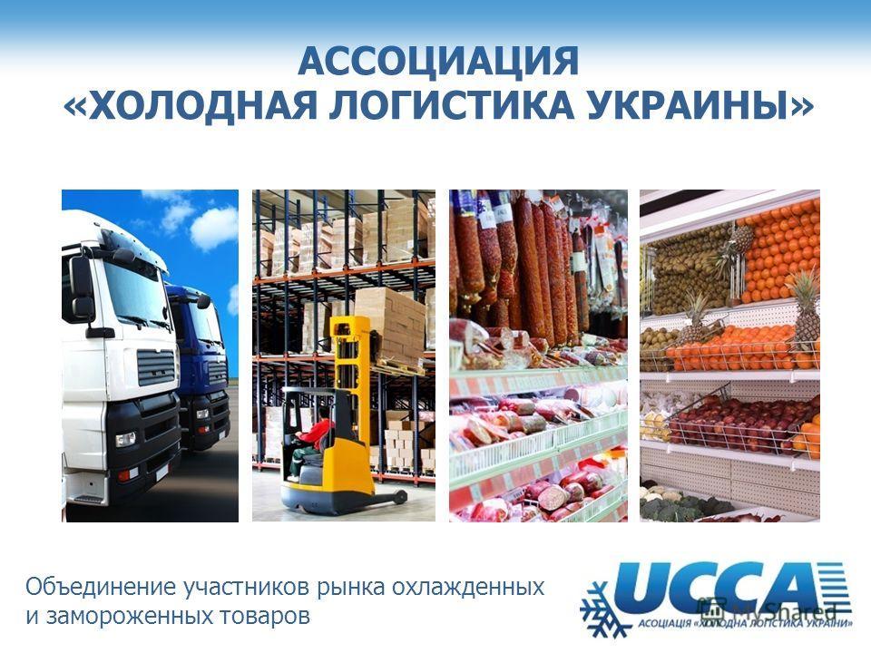 АССОЦИАЦИЯ «ХОЛОДНАЯ ЛОГИСТИКА УКРАИНЫ» Объединение участников рынка охлажденных и замороженных товаров