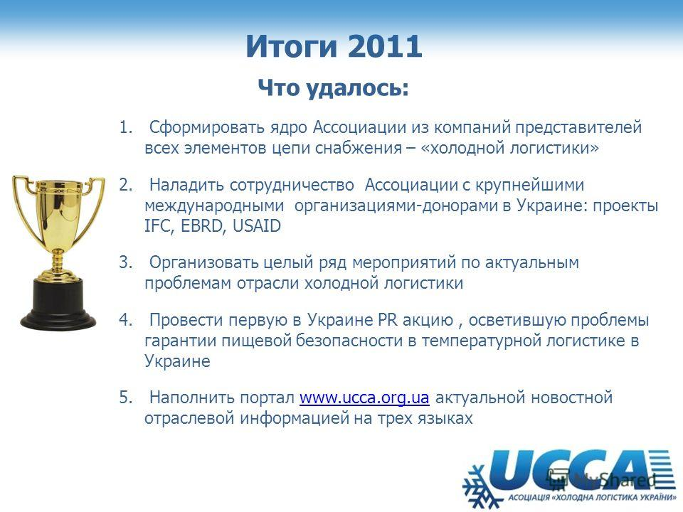 Итоги 2011 Что удалось: 1. Сформировать ядро Ассоциации из компаний представителей всех элементов цепи снабжения – «холодной логистики» 2. Наладить сотрудничество Ассоциации с крупнейшими международными организациями-донорами в Украине: проекты IFC,