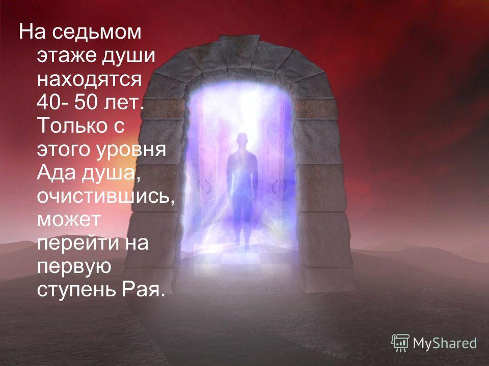 На седьмом этаже души находятся 40- 50 лет. Только с этого уровня Ада душа, очистившись, может перейти на первую ступень Рая.