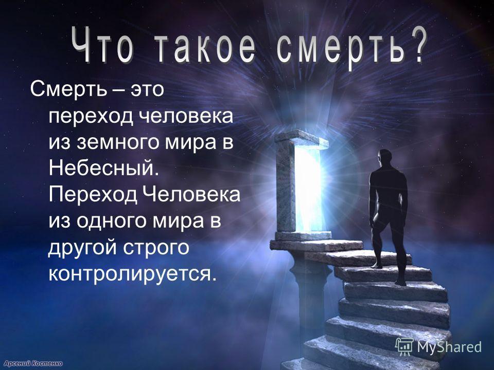Смерть – это переход человека из земного мира в Небесный. Переход Человека из одного мира в другой строго контролируется.