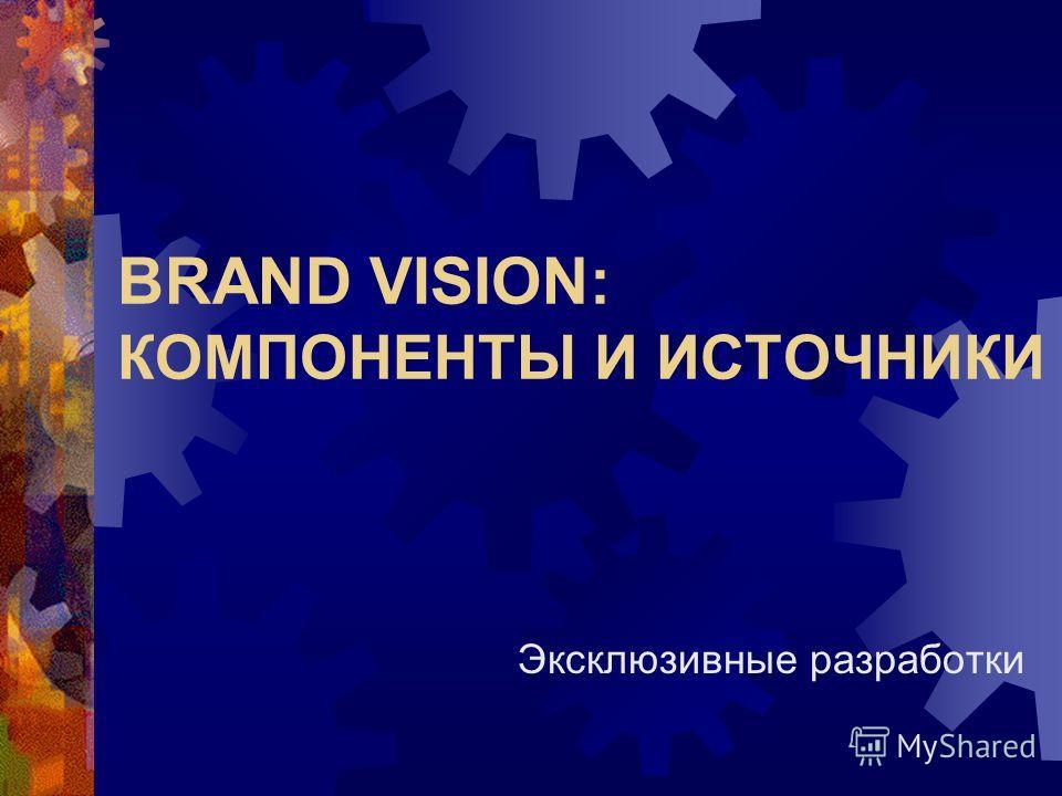 BRAND VISION: КОМПОНЕНТЫ И ИСТОЧНИКИ Эксклюзивные разработки