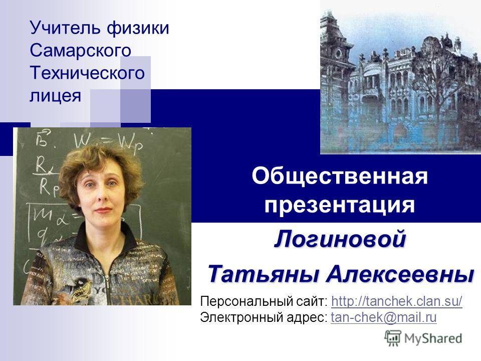 Учитель физики Самарского Технического лицея Общественная презентацияЛогиновой Татьяны Алексеевны Персональный сайт: http://tanchek.clan.su/http://tanchek.clan.su/ Электронный адрес: tan-chek@mail.rutan-chek@mail.ru
